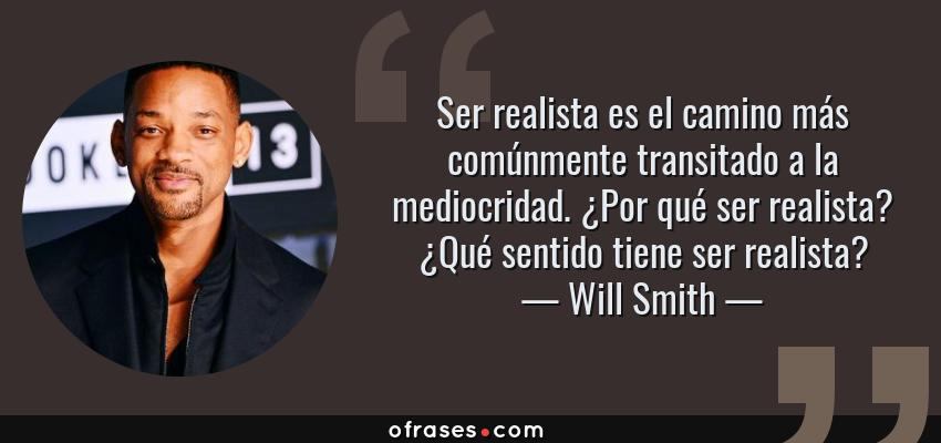 Frases de Will Smith - Ser realista es el camino más comúnmente transitado a la mediocridad. ¿Por qué ser realista? ¿Qué sentido tiene ser realista?