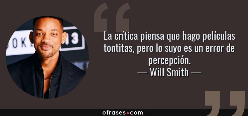 Frases de Will Smith - La crítica piensa que hago películas tontitas, pero lo suyo es un error de percepción.