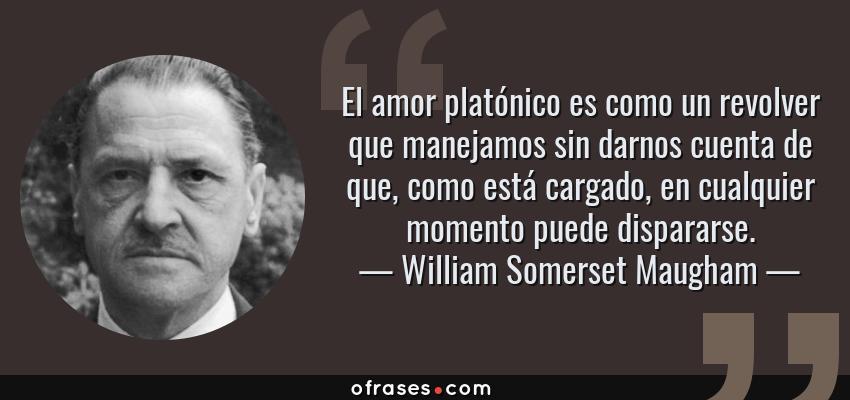 Frases de William Somerset Maugham - El amor platónico es como un revolver que manejamos sin darnos cuenta de que, como está cargado, en cualquier momento puede dispararse.