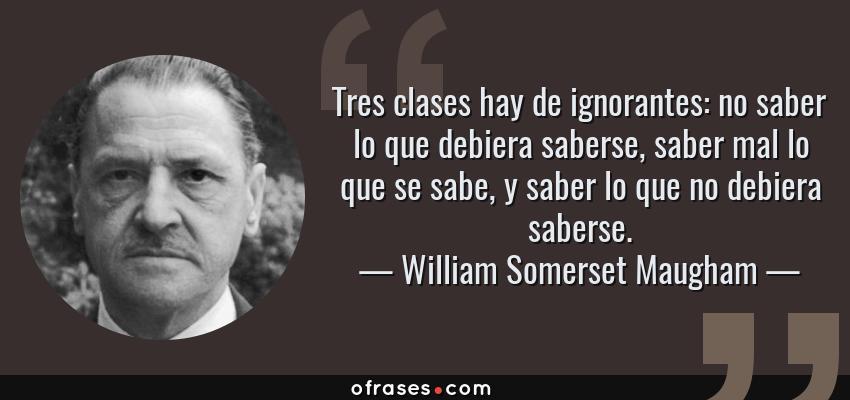 Frases de William Somerset Maugham - Tres clases hay de ignorantes: no saber lo que debiera saberse, saber mal lo que se sabe, y saber lo que no debiera saberse.
