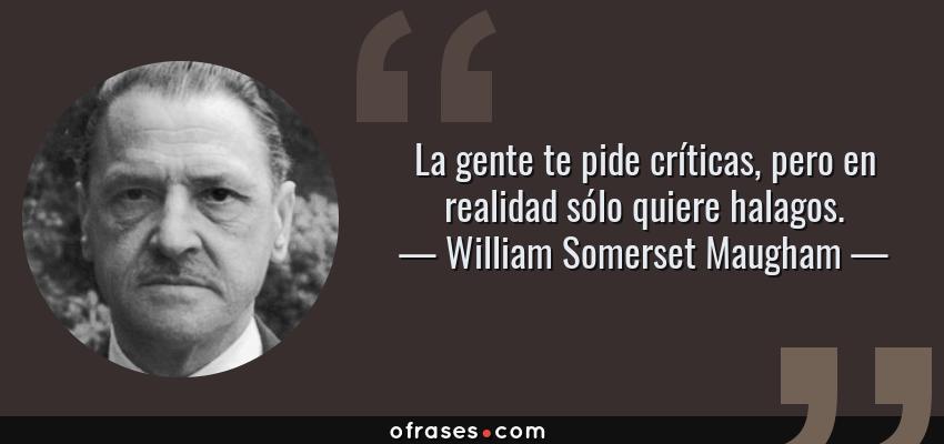 Frases de William Somerset Maugham - La gente te pide críticas, pero en realidad sólo quiere halagos.
