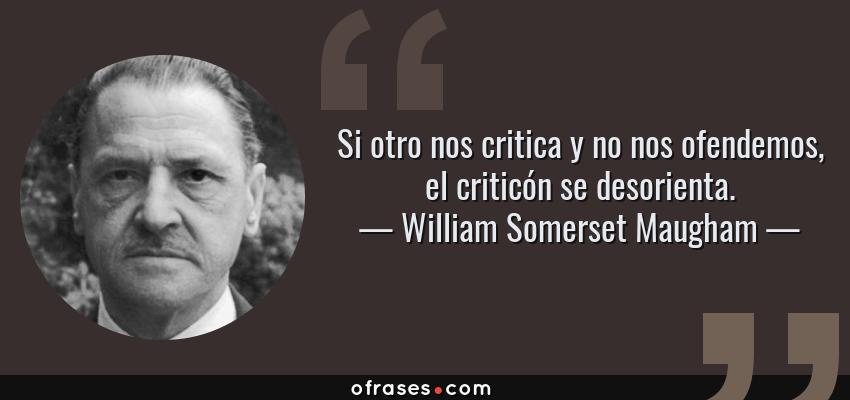 Frases de William Somerset Maugham - Si otro nos critica y no nos ofendemos, el criticón se desorienta.