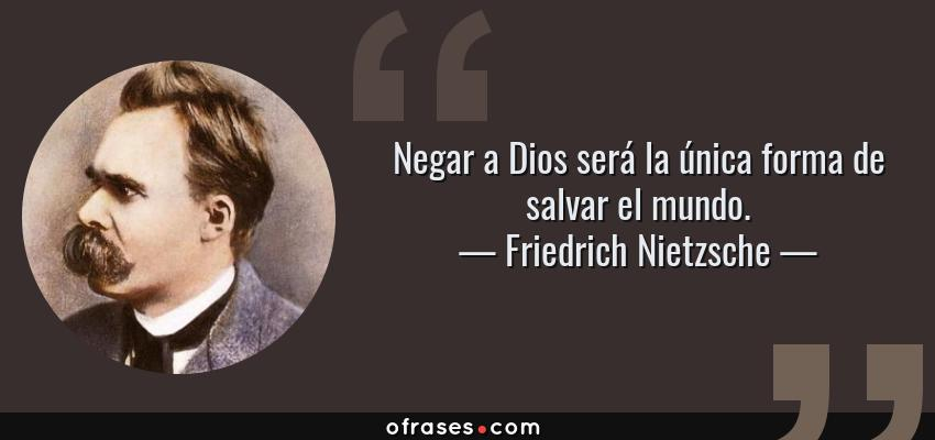 Frases de Friedrich Nietzsche - Negar a Dios será la única forma de salvar el mundo.