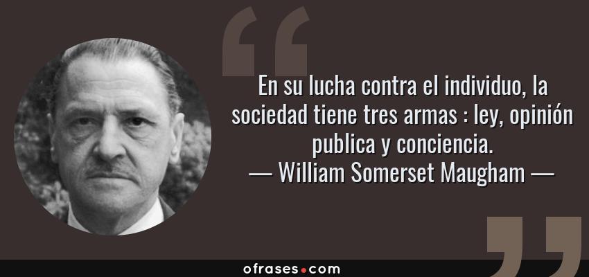 Frases de William Somerset Maugham - En su lucha contra el individuo, la sociedad tiene tres armas : ley, opinión publica y conciencia.