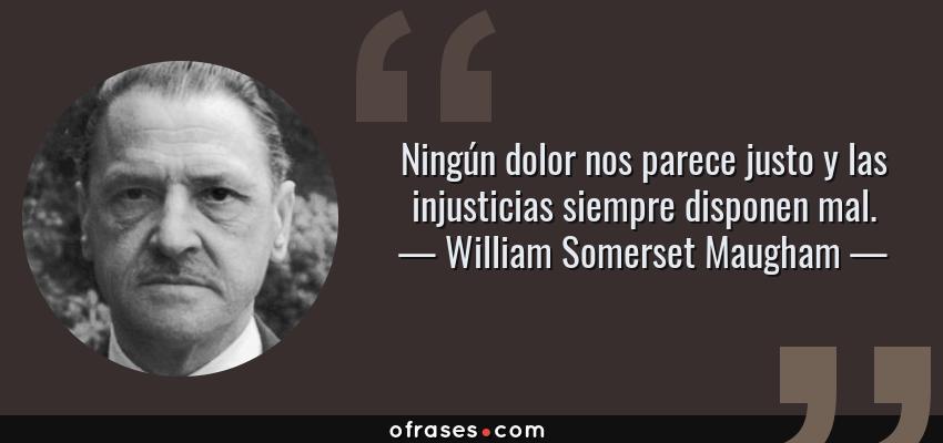 Frases de William Somerset Maugham - Ningún dolor nos parece justo y las injusticias siempre disponen mal.