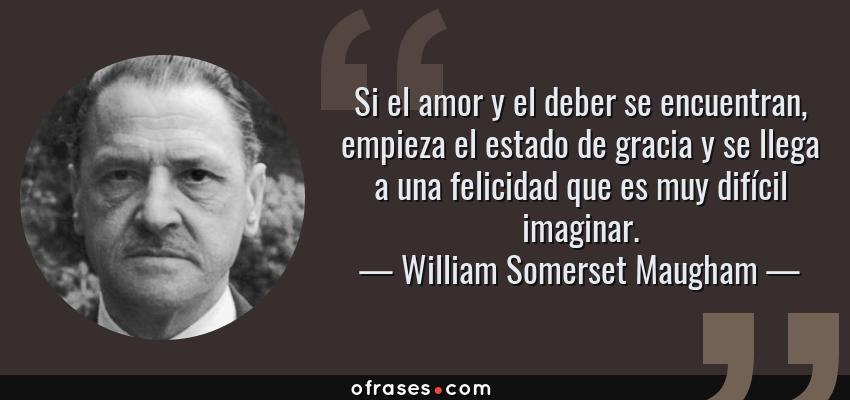 Frases de William Somerset Maugham - Si el amor y el deber se encuentran, empieza el estado de gracia y se llega a una felicidad que es muy difícil imaginar.