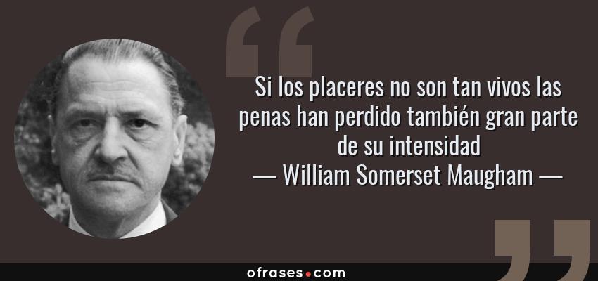 Frases de William Somerset Maugham - Si los placeres no son tan vivos las penas han perdido también gran parte de su intensidad