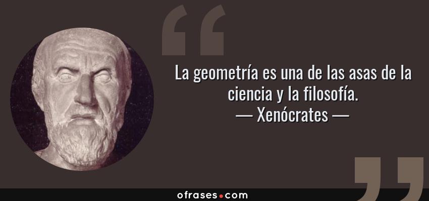 Frases de Xenócrates - La geometría es una de las asas de la ciencia y la filosofía.