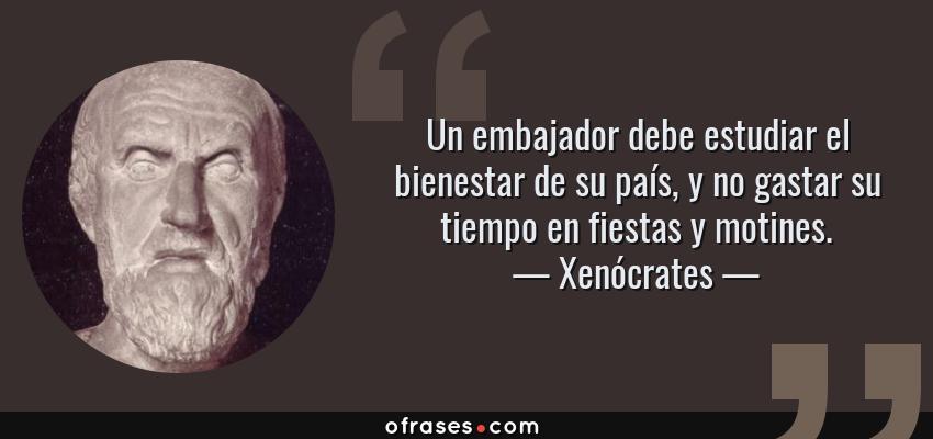Frases de Xenócrates - Un embajador debe estudiar el bienestar de su país, y no gastar su tiempo en fiestas y motines.