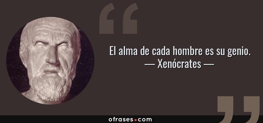 Frases de Xenócrates - El alma de cada hombre es su genio.