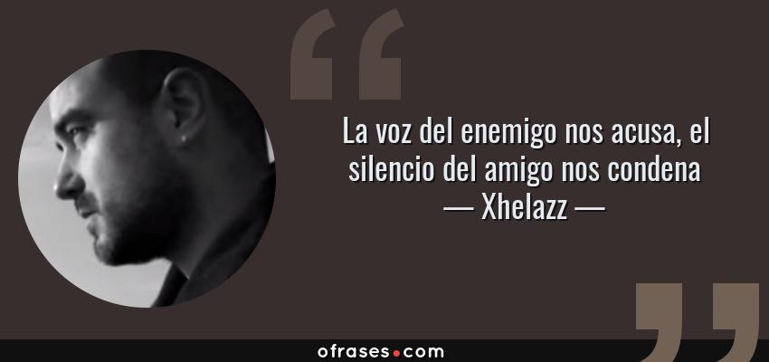 Frases de Xhelazz - La voz del enemigo nos acusa, el silencio del amigo nos condena
