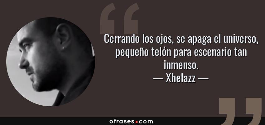 Frases de Xhelazz - Cerrando los ojos, se apaga el universo, pequeño telón para escenario tan inmenso.