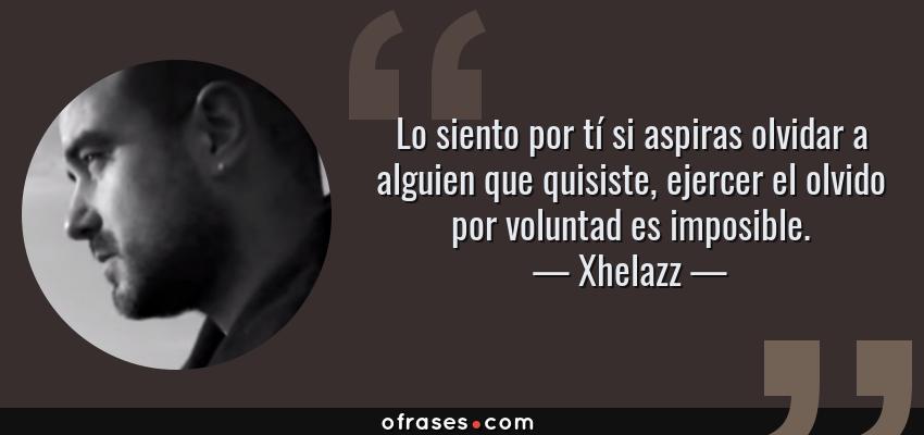 Frases de Xhelazz - Lo siento por tí si aspiras olvidar a alguien que quisiste, ejercer el olvido por voluntad es imposible.
