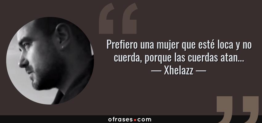 Frases de Xhelazz - Prefiero una mujer que esté loca y no cuerda, porque las cuerdas atan...