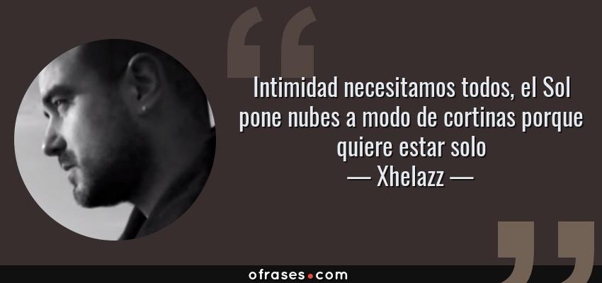 Frases de Xhelazz - Intimidad necesitamos todos, el Sol pone nubes a modo de cortinas porque quiere estar solo