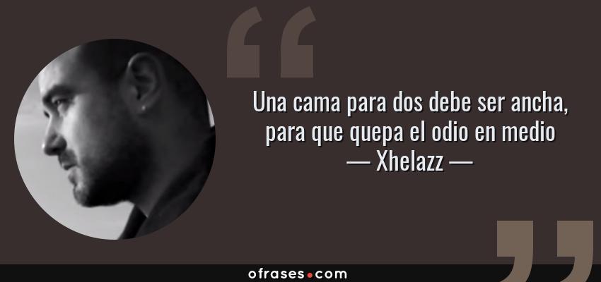 Frases de Xhelazz - Una cama para dos debe ser ancha, para que quepa el odio en medio