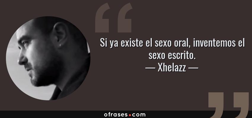 Frases de Xhelazz - Si ya existe el sexo oral, inventemos el sexo escrito.