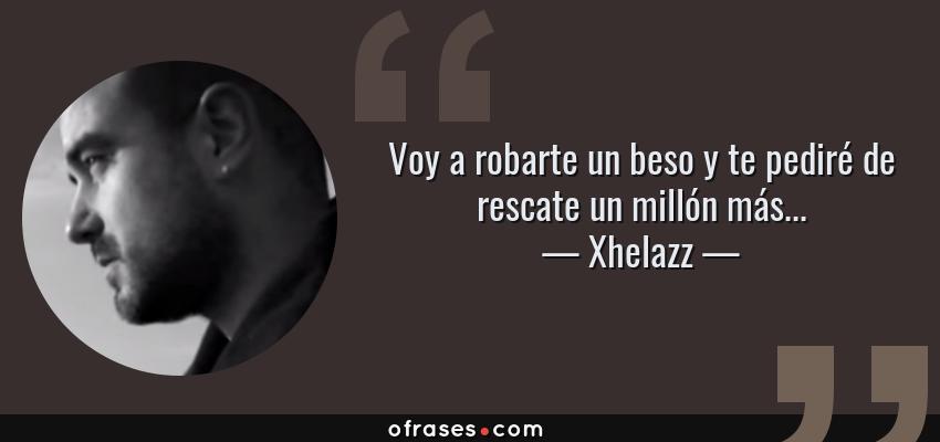 Frases de Xhelazz - Voy a robarte un beso y te pediré de rescate un millón más...