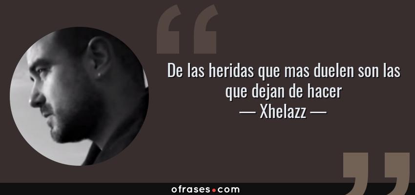 Frases de Xhelazz - De las heridas que mas duelen son las que dejan de hacer