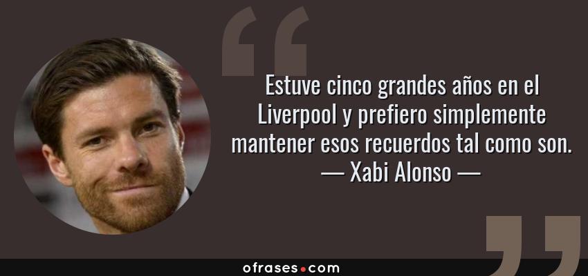 Frases de Xabi Alonso - Estuve cinco grandes años en el Liverpool y prefiero simplemente mantener esos recuerdos tal como son.