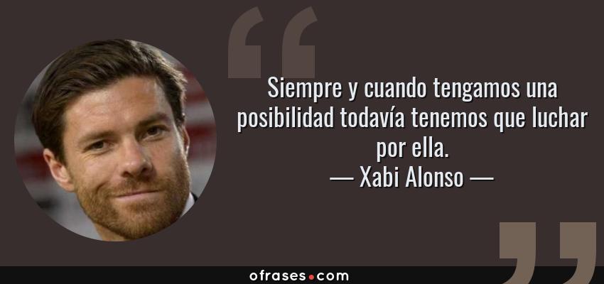 Frases de Xabi Alonso - Siempre y cuando tengamos una posibilidad todavía tenemos que luchar por ella.