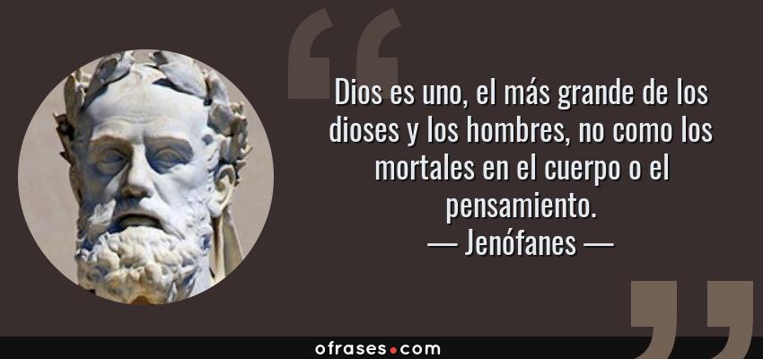 Frases de Jenófanes - Dios es uno, el más grande de los dioses y los hombres, no como los mortales en el cuerpo o el pensamiento.