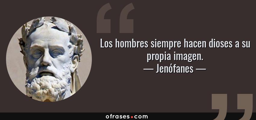 Frases de Jenófanes - Los hombres siempre hacen dioses a su propia imagen.