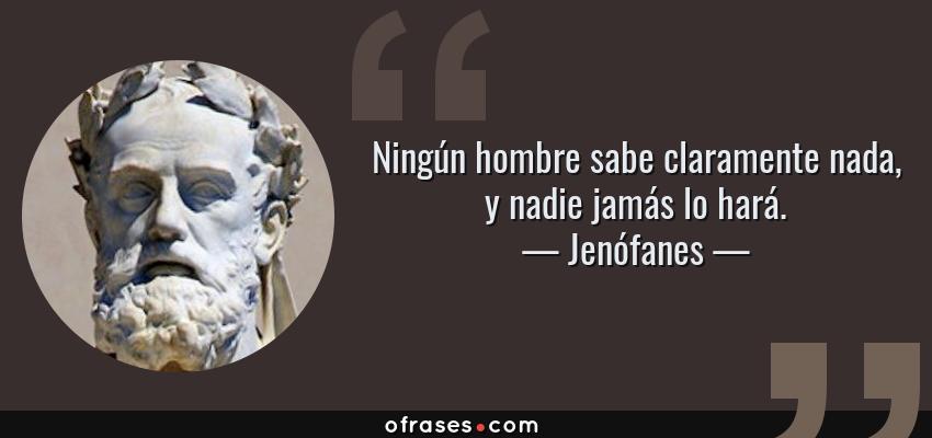 Frases de Jenófanes - Ningún hombre sabe claramente nada, y nadie jamás lo hará.
