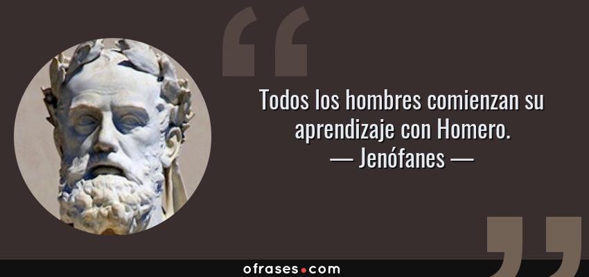 Frases de Jenófanes - Todos los hombres comienzan su aprendizaje con Homero.