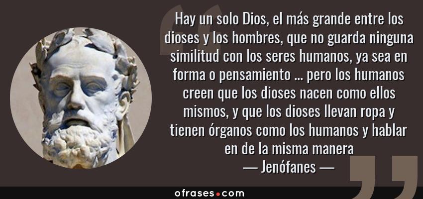 Frases de Jenófanes - Hay un solo Dios, el más grande entre los dioses y los hombres, que no guarda ninguna similitud con los seres humanos, ya sea en forma o pensamiento ... pero los humanos creen que los dioses nacen como ellos mismos, y que los dioses llevan ropa y tienen órganos como los humanos y hablar en de la misma manera