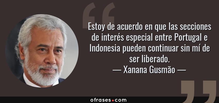 Frases de Xanana Gusmão - Estoy de acuerdo en que las secciones de interés especial entre Portugal e Indonesia pueden continuar sin mí de ser liberado.