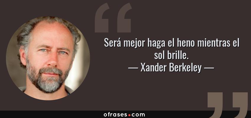 Frases de Xander Berkeley - Será mejor haga el heno mientras el sol brille.