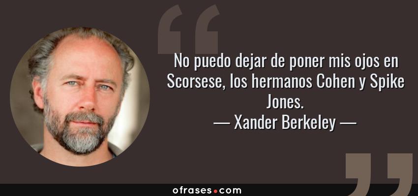 Frases de Xander Berkeley - No puedo dejar de poner mis ojos en Scorsese, los hermanos Cohen y Spike Jones.