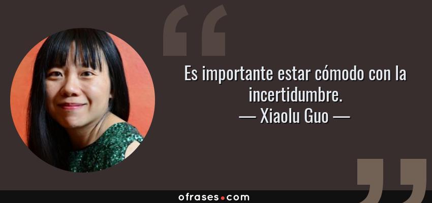 Frases de Xiaolu Guo - Es importante estar cómodo con la incertidumbre.