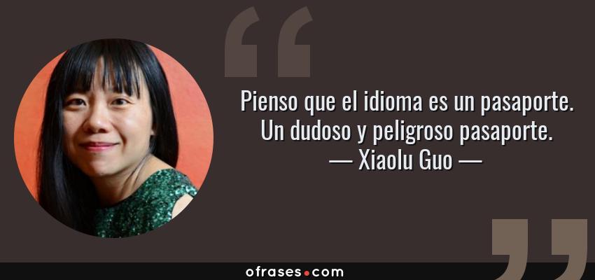 Frases de Xiaolu Guo - Pienso que el idioma es un pasaporte. Un dudoso y peligroso pasaporte.