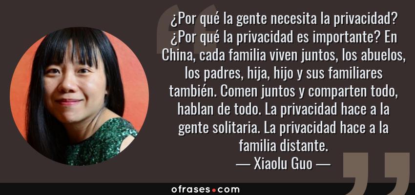 Frases de Xiaolu Guo - ¿Por qué la gente necesita la privacidad? ¿Por qué la privacidad es importante? En China, cada familia viven juntos, los abuelos, los padres, hija, hijo y sus familiares también. Comen juntos y comparten todo, hablan de todo. La privacidad hace a la gente solitaria. La privacidad hace a la familia distante.