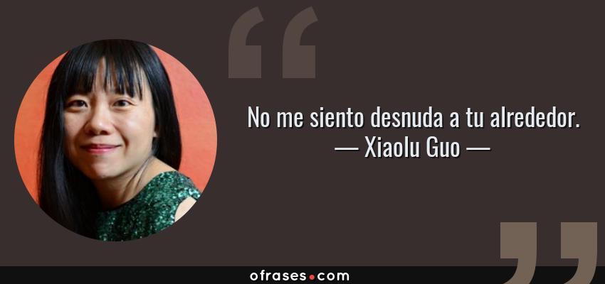 Frases de Xiaolu Guo - No me siento desnuda a tu alrededor.