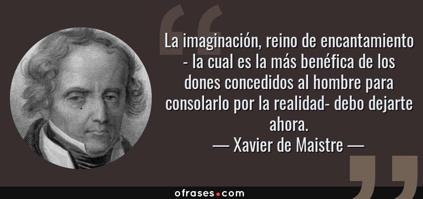 Frases de Xavier de Maistre - La imaginación, reino de encantamiento - la cual es la más benéfica de los dones concedidos al hombre para consolarlo por la realidad- debo dejarte ahora.