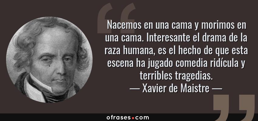 Frases de Xavier de Maistre - Nacemos en una cama y morimos en una cama. Interesante el drama de la raza humana, es el hecho de que esta escena ha jugado comedia ridícula y terribles tragedias.