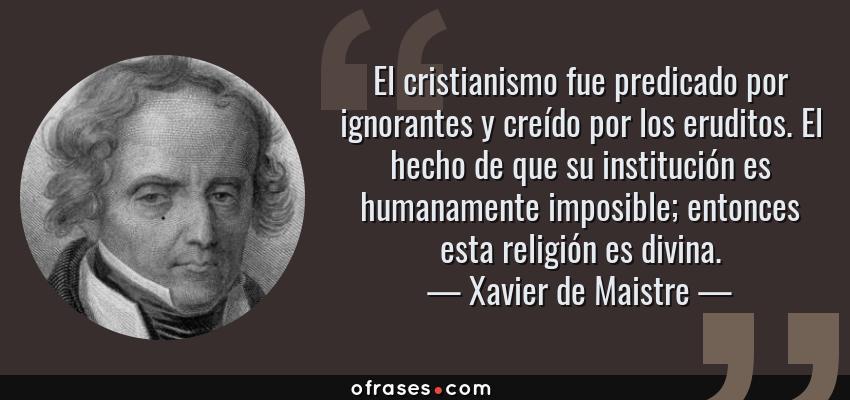 Frases de Xavier de Maistre - El cristianismo fue predicado por ignorantes y creído por los eruditos. El hecho de que su institución es humanamente imposible; entonces esta religión es divina.