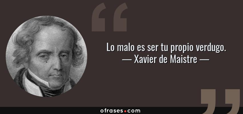 Frases de Xavier de Maistre - Lo malo es ser tu propio verdugo.