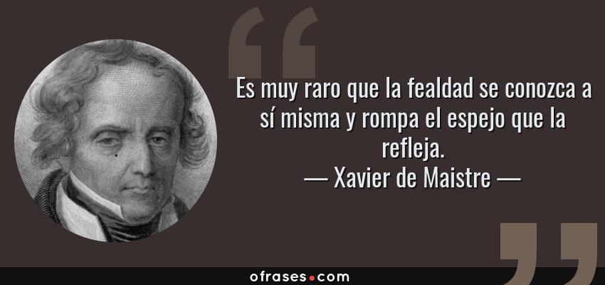 Frases de Xavier de Maistre - Es muy raro que la fealdad se conozca a sí misma y rompa el espejo que la refleja.