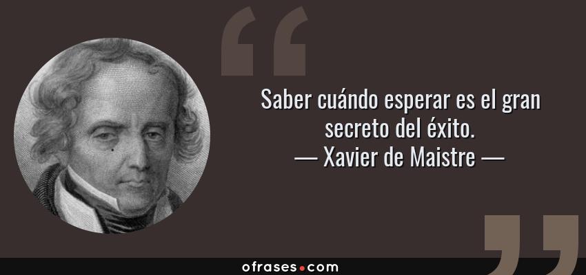 Frases de Xavier de Maistre - Saber cuándo esperar es el gran secreto del éxito.