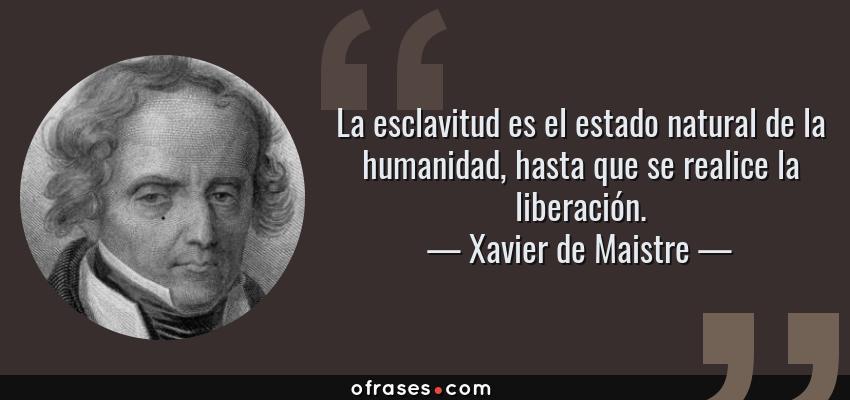 Frases de Xavier de Maistre - La esclavitud es el estado natural de la humanidad, hasta que se realice la liberación.