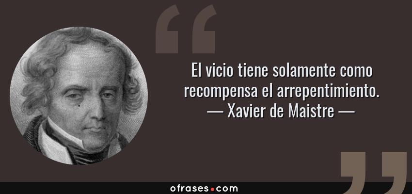 Frases de Xavier de Maistre - El vicio tiene solamente como recompensa el arrepentimiento.