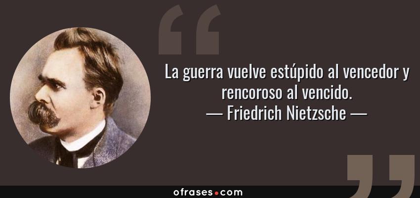 Frases de Friedrich Nietzsche - La guerra vuelve estúpido al vencedor y rencoroso al vencido.