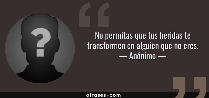 Frases de Anónimo - No permitas que tus heridas te transformen en alguien que no eres.