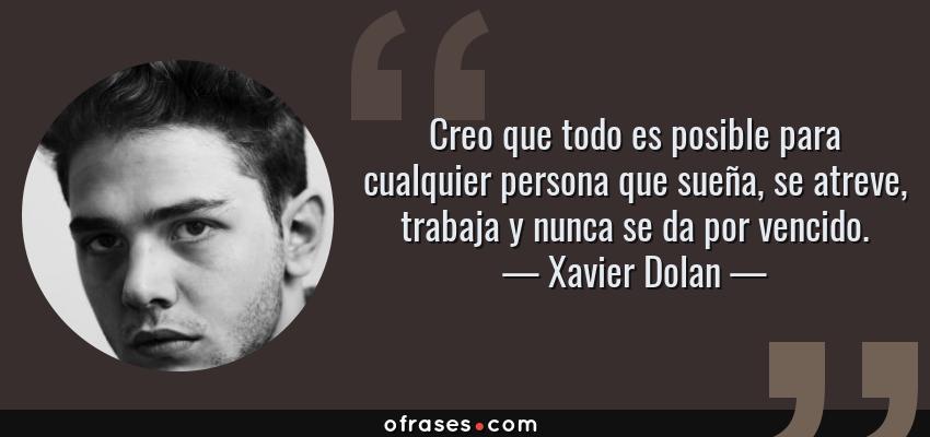 Frases de Xavier Dolan - Creo que todo es posible para cualquier persona que sueña, se atreve, trabaja y nunca se da por vencido.