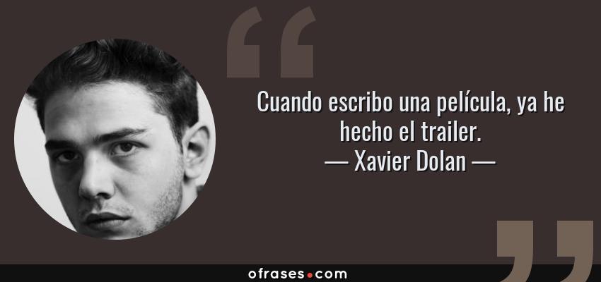 Frases de Xavier Dolan - Cuando escribo una película, ya he hecho el trailer.