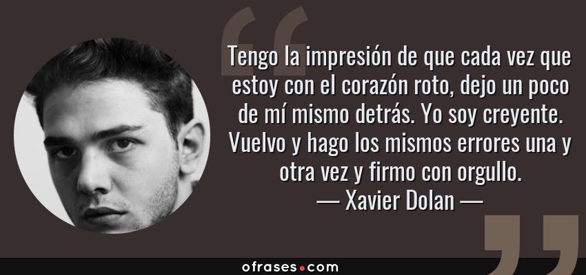 Frases de Xavier Dolan - Tengo la impresión de que cada vez que estoy con el corazón roto, dejo un poco de mí mismo detrás. Yo soy creyente. Vuelvo y hago los mismos errores una y otra vez y firmo con orgullo.